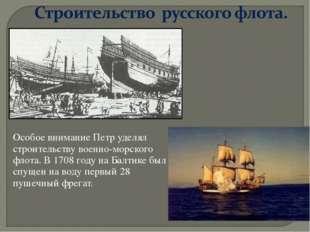 Особое внимание Петр уделял строительству военно-морского флота. В 1708 году