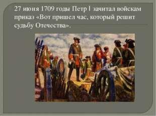 27 июня 1709 годы Петр I зачитал войскам приказ «Вот пришел час, который реши