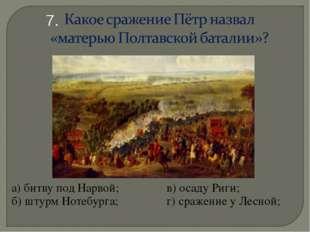 а) битву под Нарвой;в) осаду Риги; б) штурм Нотебурга; г) сражение у Лесн