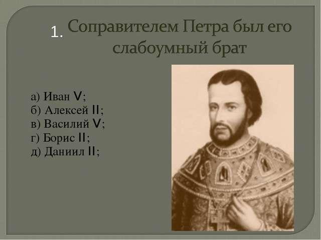 а) Иван V; б) Алексей II; в) Василий V; г) Борис II; д) Даниил II; 1.