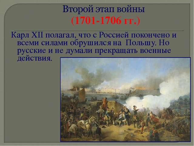 Карл XII полагал, что с Россией покончено и всеми силами обрушился на Польшу....