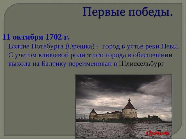 11 октября 1702 г. Взятие Нотебурга (Орешка) - город в устье реки Невы. С уче...