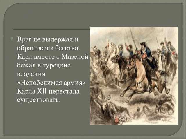 Враг не выдержал и обратился в бегство. Карл вместе с Мазепой бежал в турецки...