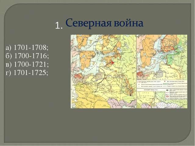 а) 1701-1708; б) 1700-1716; в) 1700-1721; г) 1701-1725; 1.