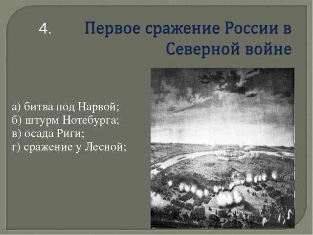 а) битва под Нарвой; б) штурм Нотебурга; в) осада Риги; г) сражение у Лесной;...