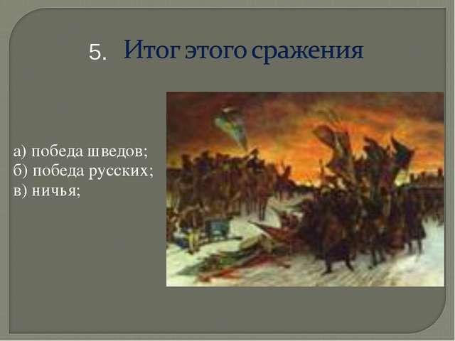 а) победа шведов; б) победа русских; в) ничья; 5.
