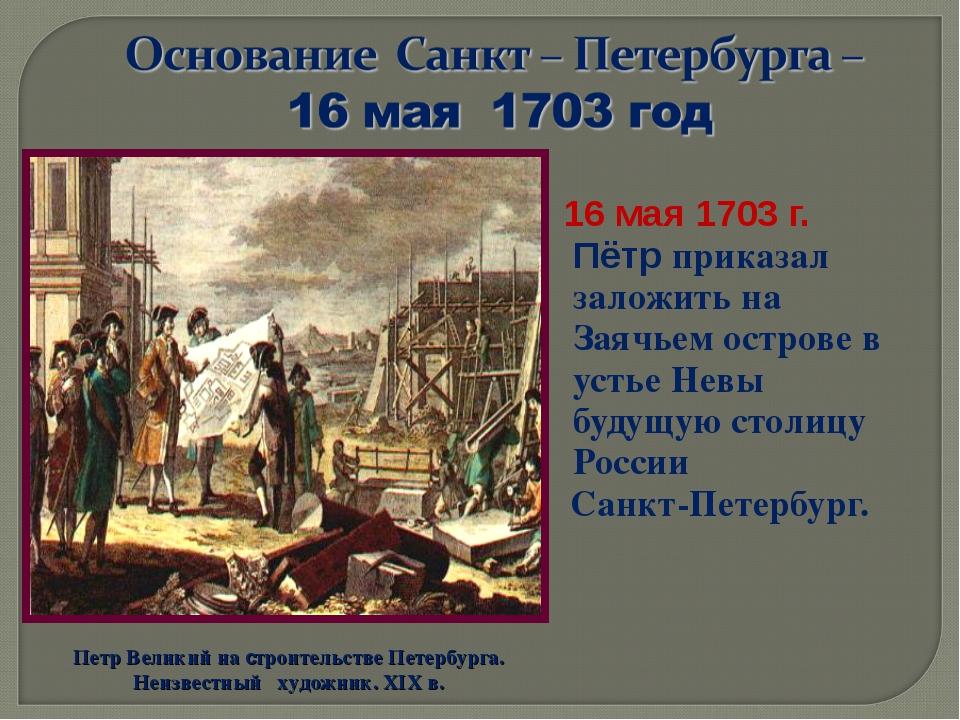 16 мая 1703 г. Пётр приказал заложить на Заячьем острове в устье Невы будущу...