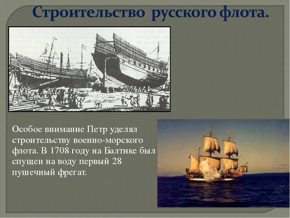 Особое внимание Петр уделял строительству военно-морского флота. В 1708 году...