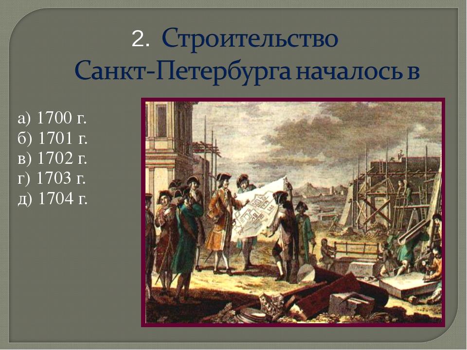 а) 1700 г. б) 1701 г. в) 1702 г. г) 1703 г. д) 1704 г. 2.