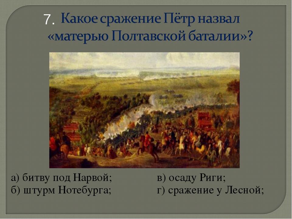 а) битву под Нарвой;в) осаду Риги; б) штурм Нотебурга; г) сражение у Лесн...