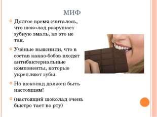 МИФ Долгое время считалось, что шоколад разрушает зубную эмаль, но это не так