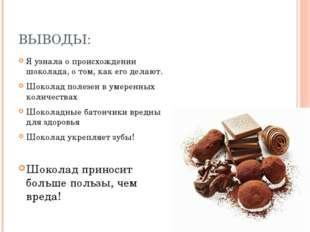 ВЫВОДЫ: Я узнала о происхождении шоколада, о том, как его делают. Шоколад пол