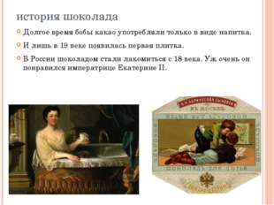 история шоколада Долгое время бобы какао употребляли только в виде напитка. И