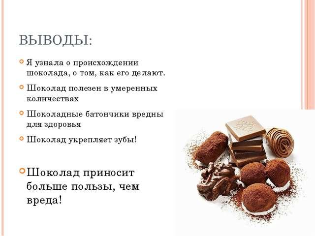 ВЫВОДЫ: Я узнала о происхождении шоколада, о том, как его делают. Шоколад пол...