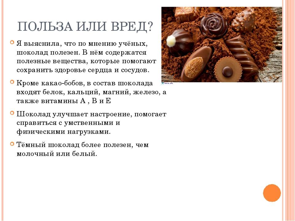 ПОЛЬЗА ИЛИ ВРЕД? Я выяснила, что по мнению учёных, шоколад полезен. В нём сод...