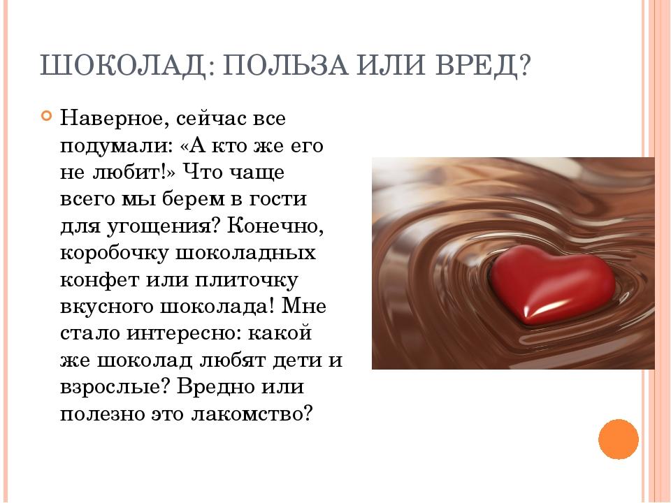 ШОКОЛАД: ПОЛЬЗА ИЛИ ВРЕД? Наверное, сейчас все подумали: «А кто же его не люб...