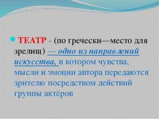 ТЕАТР - (по гречески—место для зрелищ) — одно из направлений искусства, в ко