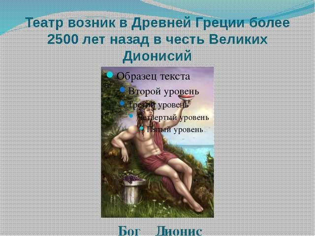 Театр возник в Древней Греции более 2500 лет назад в честь Великих Дионисий Б...