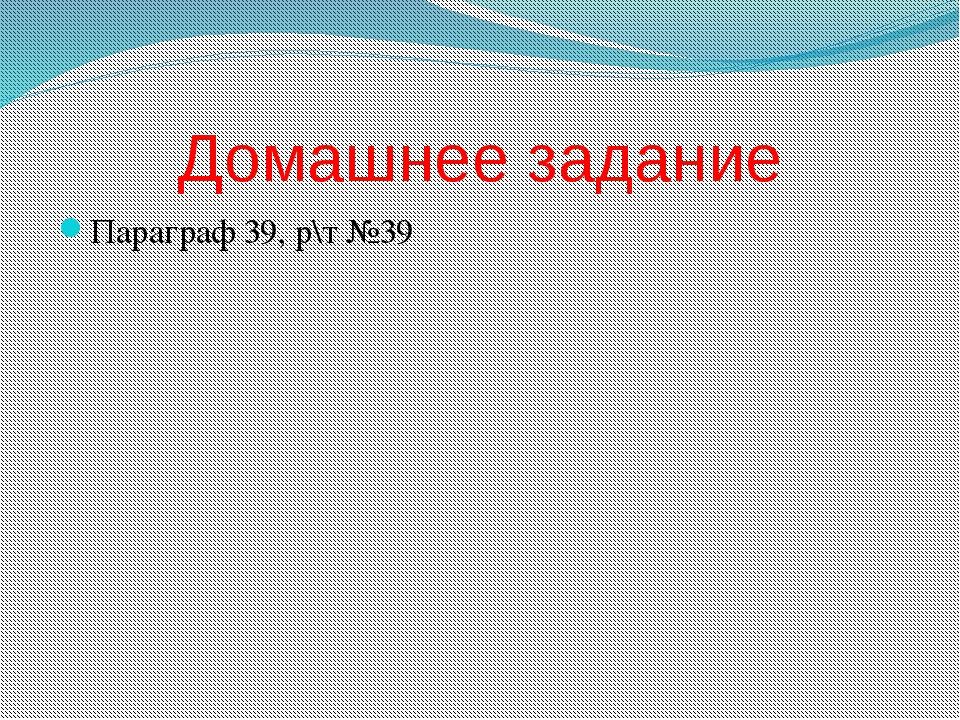 Домашнее задание Параграф 39, р\т №39