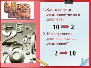 Как перевести десятичное число в двоичное? 2. Как перевести двоичное число в