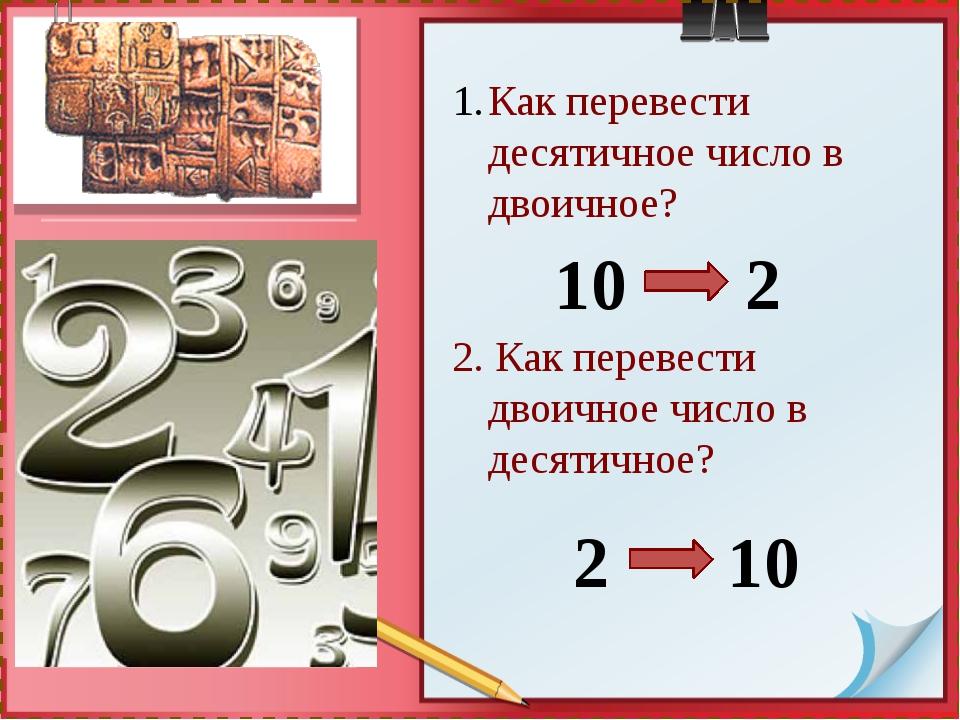 Как перевести десятичное число в двоичное? 2. Как перевести двоичное число в...