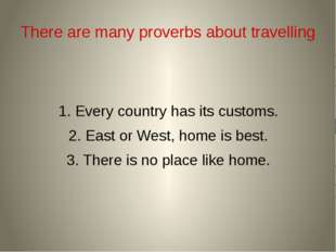 There are many proverbs about travelling 1. Every country has its customs. 2.