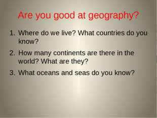 Are you good at geography? Where do we live? What countries do you know? How