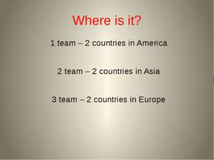 Where is it? 1 team – 2 countries in America 2 team – 2 countries in Asia 3 t