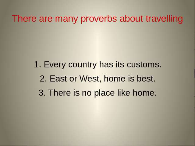 There are many proverbs about travelling 1. Every country has its customs. 2....