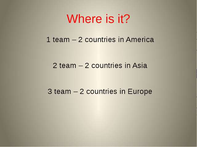 Where is it? 1 team – 2 countries in America 2 team – 2 countries in Asia 3 t...