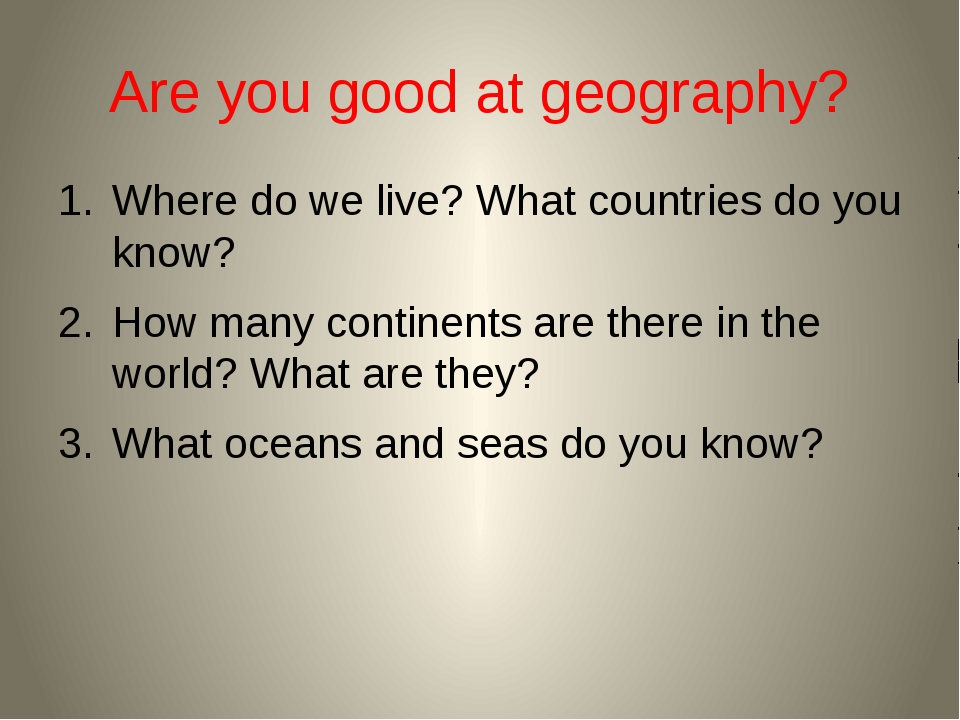 Are you good at geography? Where do we live? What countries do you know? How...