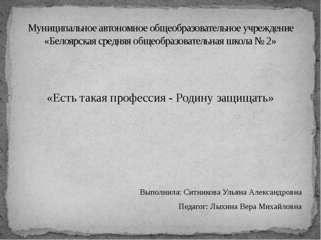 «Есть такая профессия - Родину защищать» Выполнила: Ситникова Ульяна Алексан...