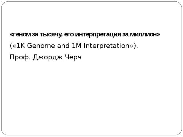 «геном за тысячу, его интерпретация за миллион» («1K Genome and 1M Interpret...