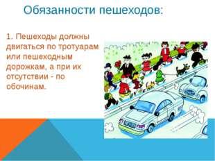 Обязанности пешеходов: 1. Пешеходы должны двигаться по тротуарам или пешеходн