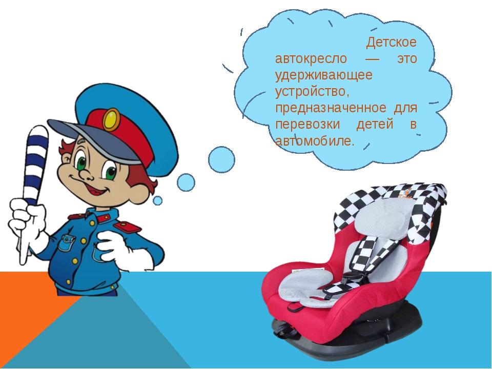 Детское автокресло — это удерживающее устройство, предназначенное для перево...