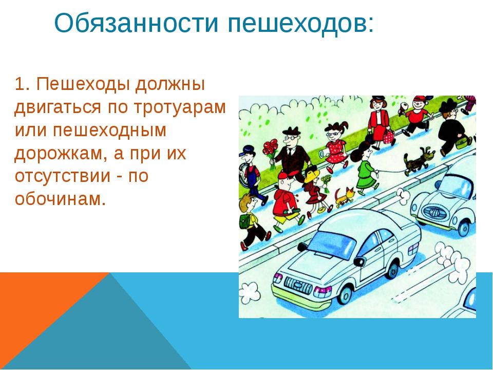 Обязанности пешеходов: 1. Пешеходы должны двигаться по тротуарам или пешеходн...