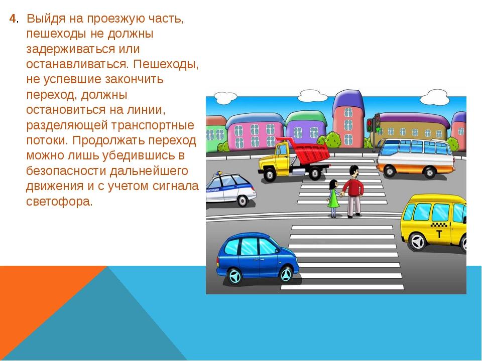 4. Выйдя на проезжую часть, пешеходы не должны задерживаться или останавлива...