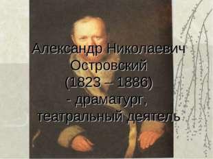 Александр Николаевич Островский (1823 – 1886) - драматург, театральный деятель