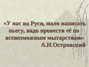 «У нас на Руси, мало написать пьесу, надо провести её по всевозможным мытарст