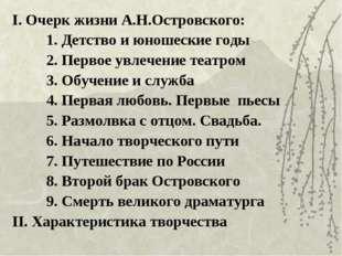 I. Очерк жизни А.Н.Островского: 1. Детство и юношеские годы 2. Первое увлечен
