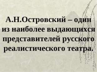 А.Н.Островский – один из наиболее выдающихся представителей русского реалисти
