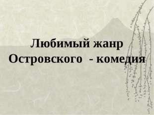 Любимый жанр Островского - комедия