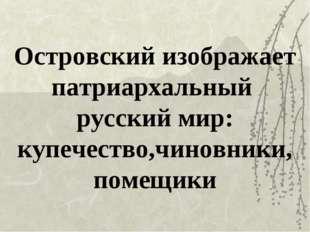 Островский изображает патриархальный русский мир: купечество,чиновники, помещ