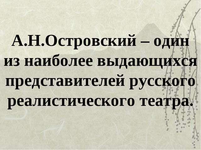 А.Н.Островский – один из наиболее выдающихся представителей русского реалисти...