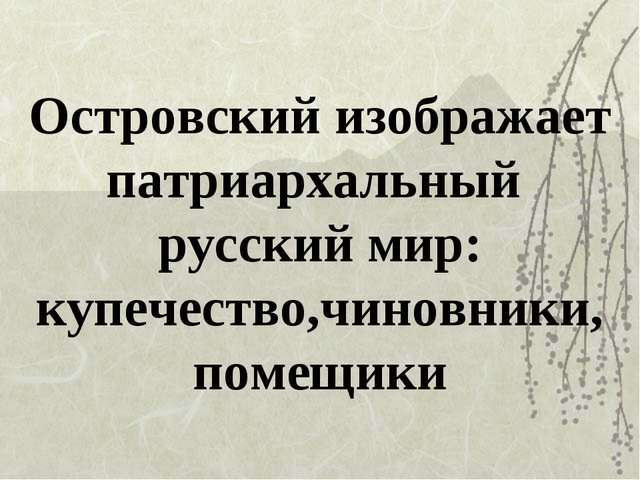 Островский изображает патриархальный русский мир: купечество,чиновники, помещ...
