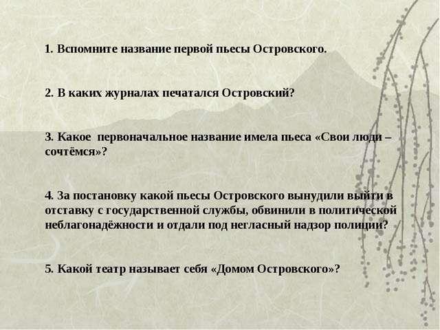 1. Вспомните название первой пьесы Островского. 2. В каких журналах печаталс...