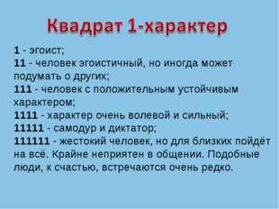 1 - эгоист; 11 - человек эгоистичный, но иногда может подумать о других; 111