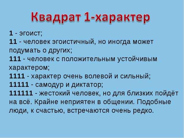 1 - эгоист; 11 - человек эгоистичный, но иногда может подумать о других; 111...