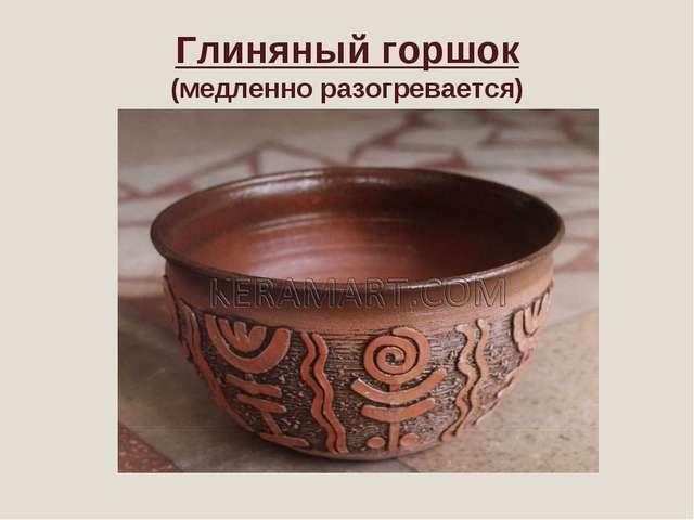 Глиняный горшок (медленно разогревается)