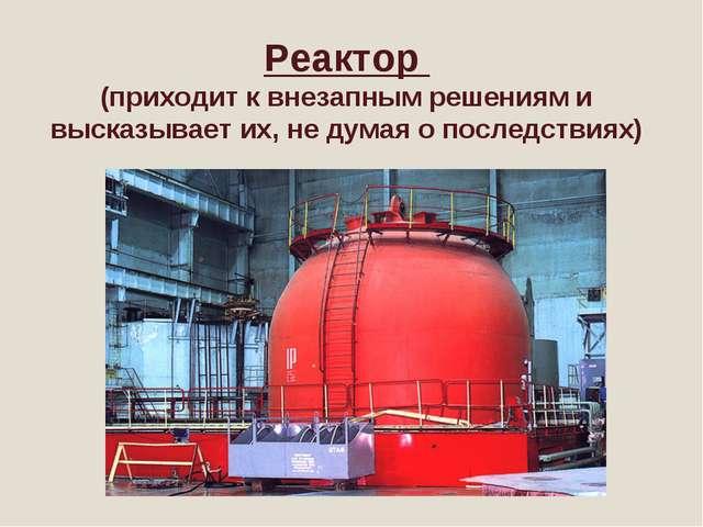 Реактор (приходит к внезапным решениям и высказывает их, не думая о последст...